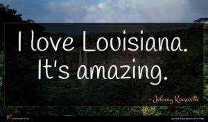 Johnny Knoxville quote : I love Louisiana It's ...