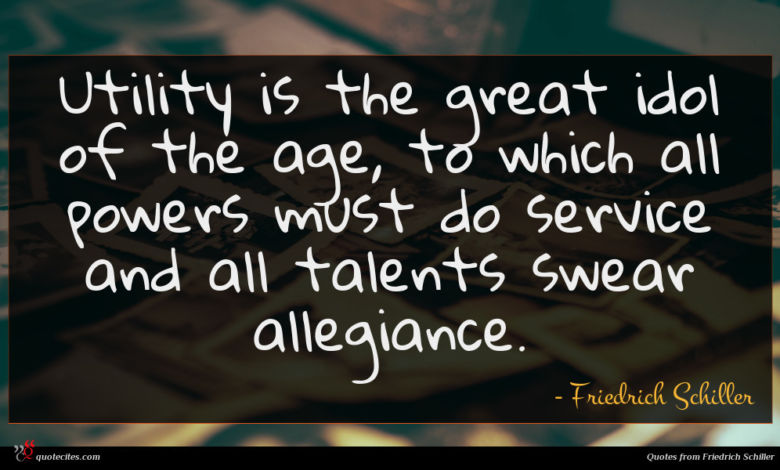 Utility is the great idol of the age, to which all powers must do service and all talents swear allegiance.