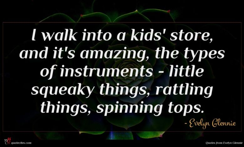 I walk into a kids' store, and it's amazing, the types of instruments - little squeaky things, rattling things, spinning tops.