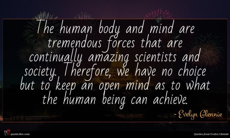 The human body and mind are tremendous forces that are continually amazing scientists and society. Therefore, we have no choice but to keep an open mind as to what the human being can achieve.