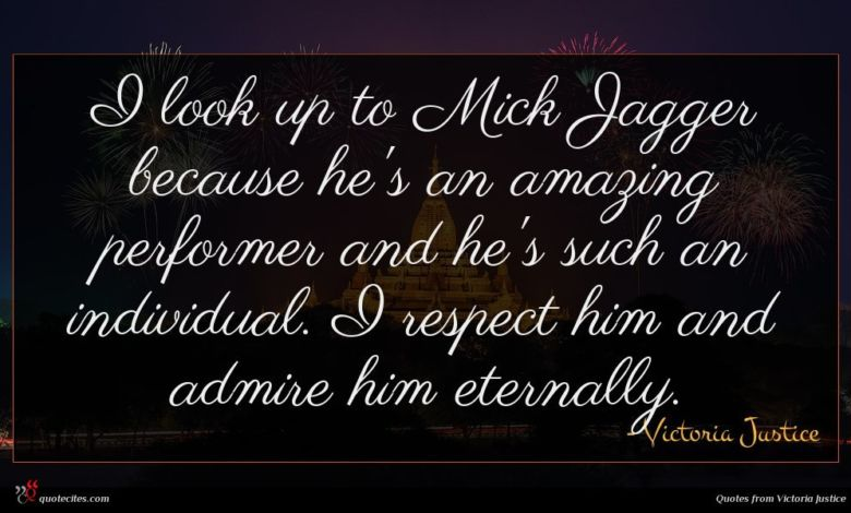 I look up to Mick Jagger because he's an amazing performer and he's such an individual. I respect him and admire him eternally.