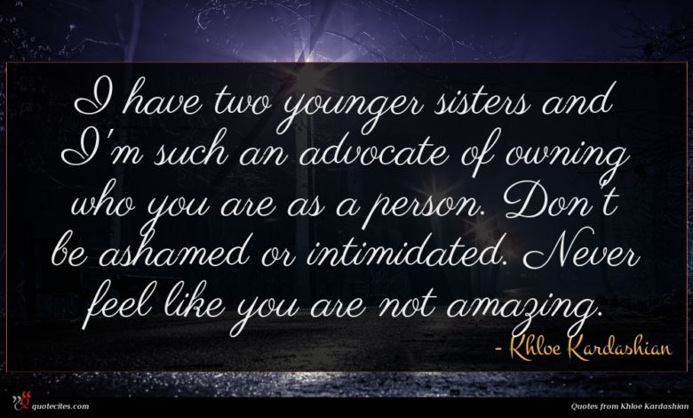 I have two younger sisters and I'm such an advocate of owning who you are as a person. Don't be ashamed or intimidated. Never feel like you are not amazing.