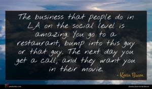 Kevin Bacon quote : The business that people ...