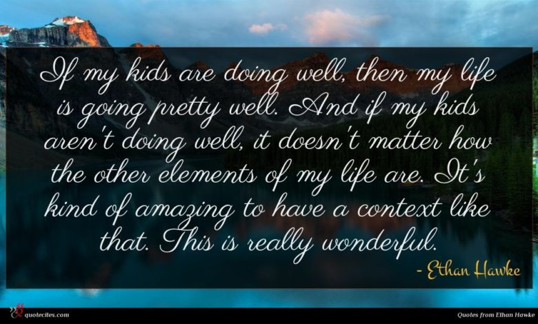 If my kids are doing well, then my life is going pretty well. And if my kids aren't doing well, it doesn't matter how the other elements of my life are. It's kind of amazing to have a context like that. This is really wonderful.