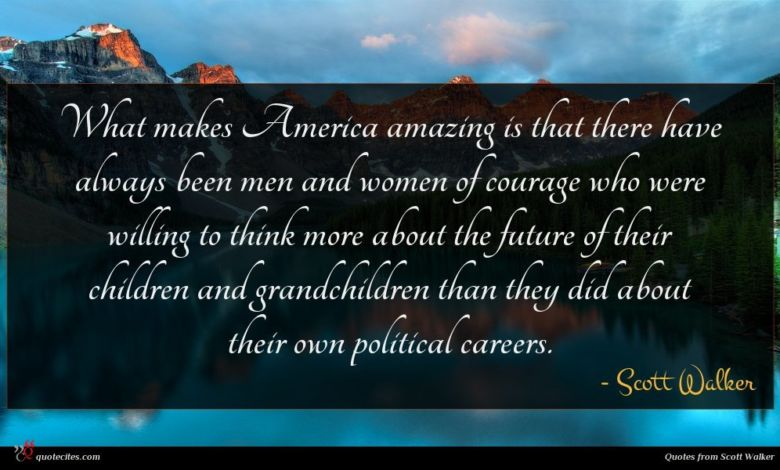 What makes America amazing is that there have always been men and women of courage who were willing to think more about the future of their children and grandchildren than they did about their own political careers.