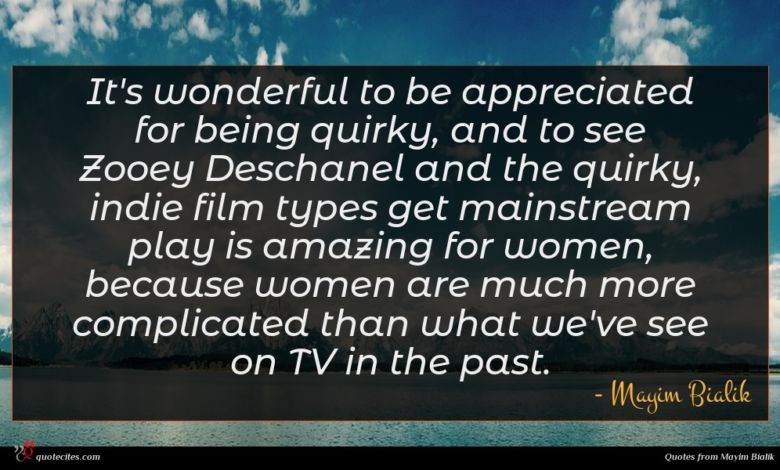 It's wonderful to be appreciated for being quirky, and to see Zooey Deschanel and the quirky, indie film types get mainstream play is amazing for women, because women are much more complicated than what we've see on TV in the past.