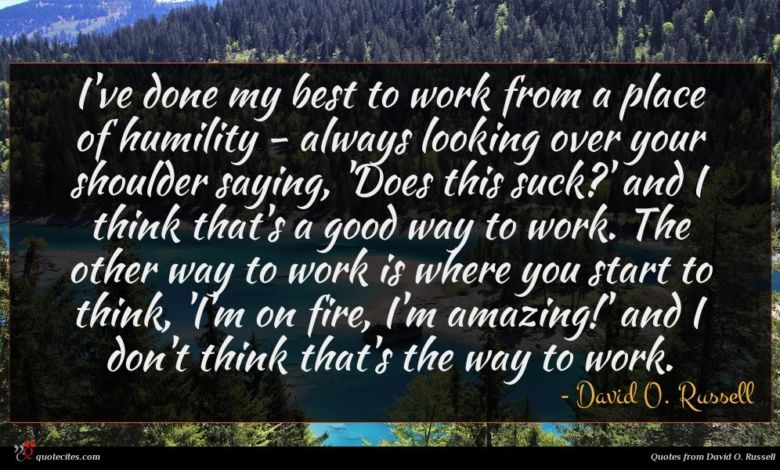 I've done my best to work from a place of humility - always looking over your shoulder saying, 'Does this suck?' and I think that's a good way to work. The other way to work is where you start to think, 'I'm on fire, I'm amazing!' and I don't think that's the way to work.