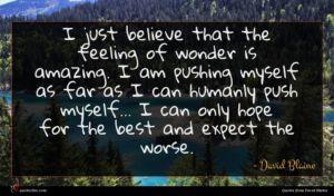 David Blaine quote : I just believe that ...