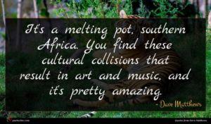 Dave Matthews quote : It's a melting pot ...