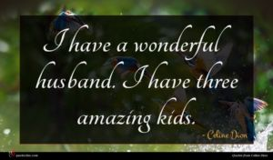 Celine Dion quote : I have a wonderful ...