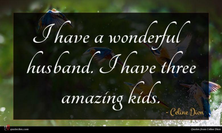 I have a wonderful husband. I have three amazing kids.
