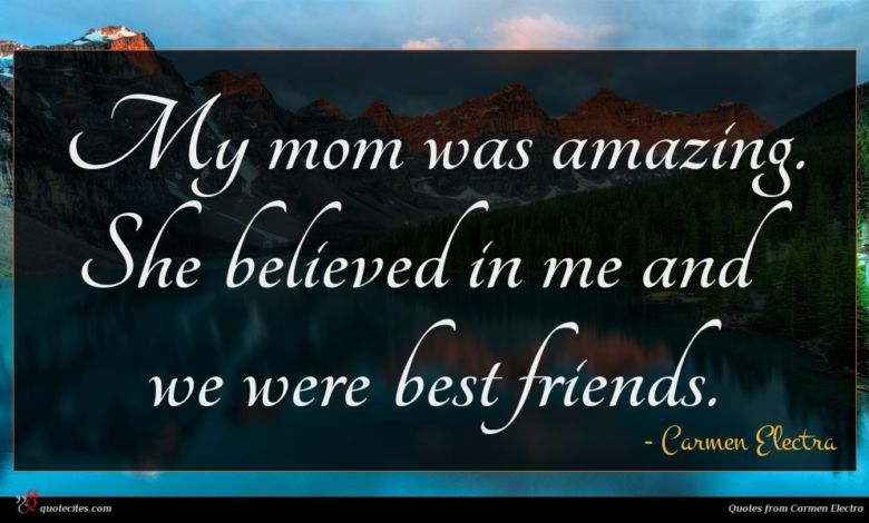 My mom was amazing. She believed in me and we were best friends.