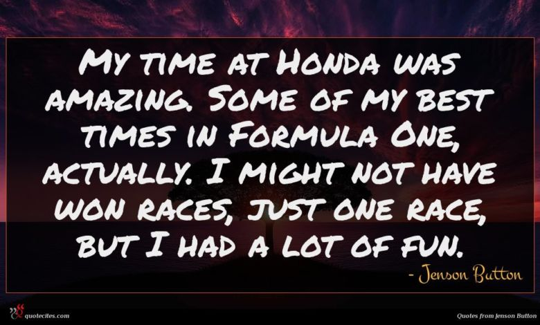 My time at Honda was amazing. Some of my best times in Formula One, actually. I might not have won races, just one race, but I had a lot of fun.