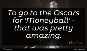 Chris Pratt quote : To go to the ...