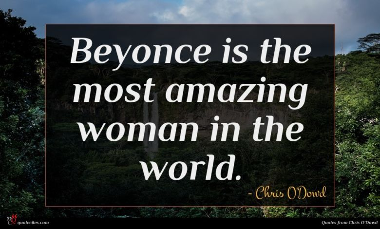 Beyonce is the most amazing woman in the world.
