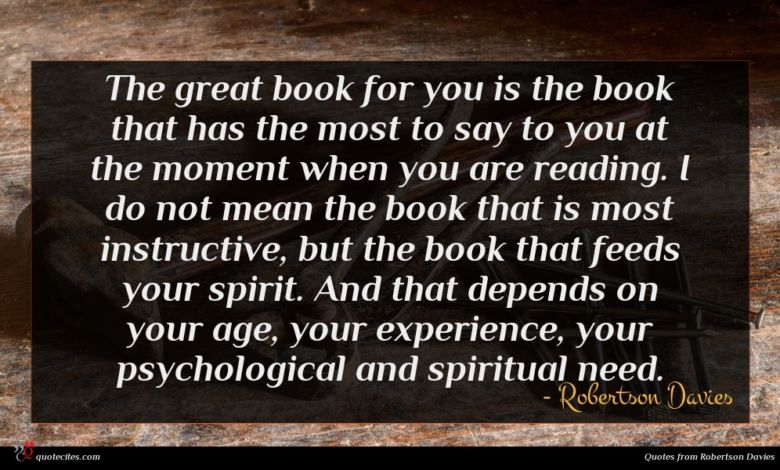 The great book for you is the book that has the most to say to you at the moment when you are reading. I do not mean the book that is most instructive, but the book that feeds your spirit. And that depends on your age, your experience, your psychological and spiritual need.