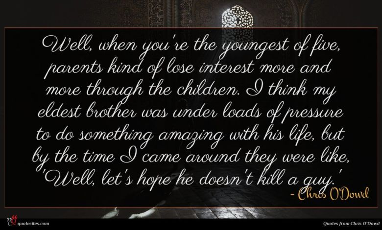 Well, when you're the youngest of five, parents kind of lose interest more and more through the children. I think my eldest brother was under loads of pressure to do something amazing with his life, but by the time I came around they were like, 'Well, let's hope he doesn't kill a guy.'