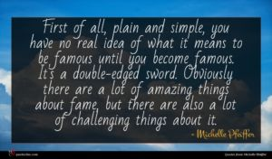 Michelle Pfeiffer quote : First of all plain ...