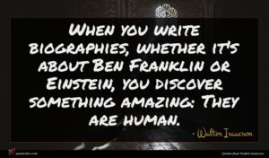 Walter Isaacson quote : When you write biographies ...