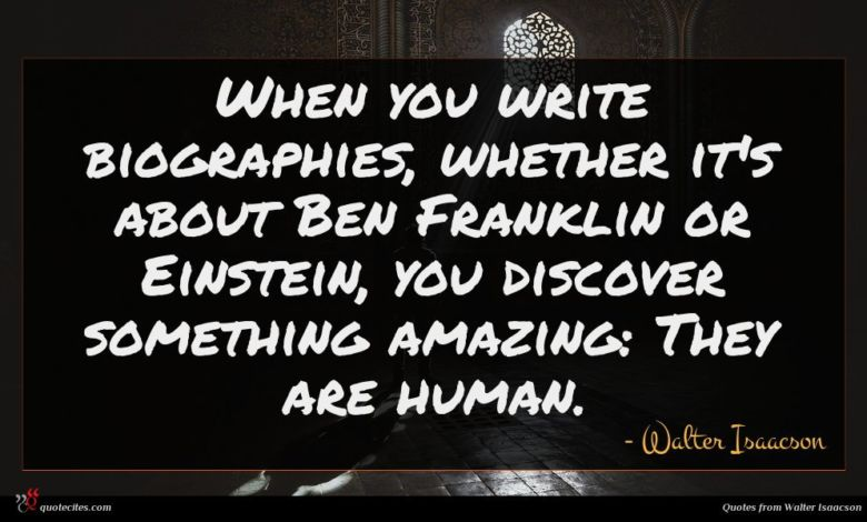 When you write biographies, whether it's about Ben Franklin or Einstein, you discover something amazing: They are human.