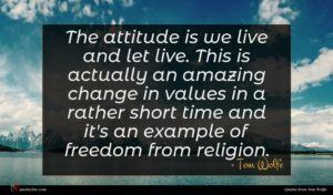 Tom Wolfe quote : The attitude is we ...