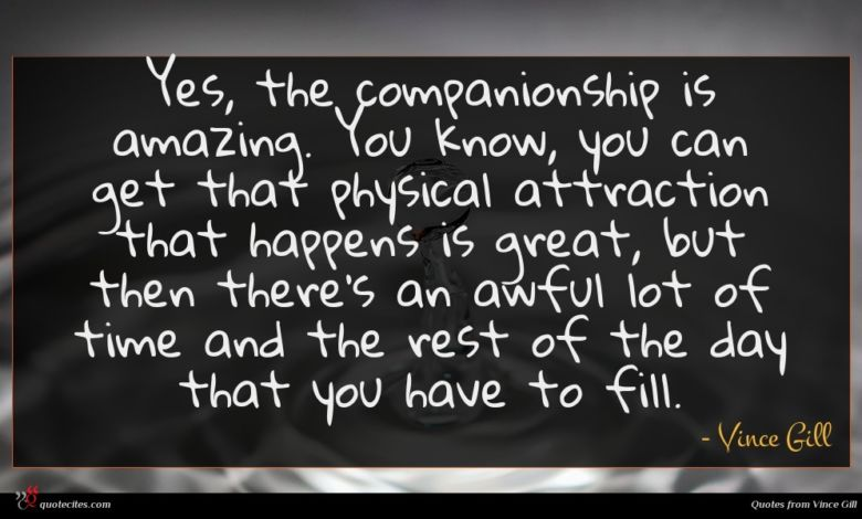 Yes, the companionship is amazing. You know, you can get that physical attraction that happens is great, but then there's an awful lot of time and the rest of the day that you have to fill.