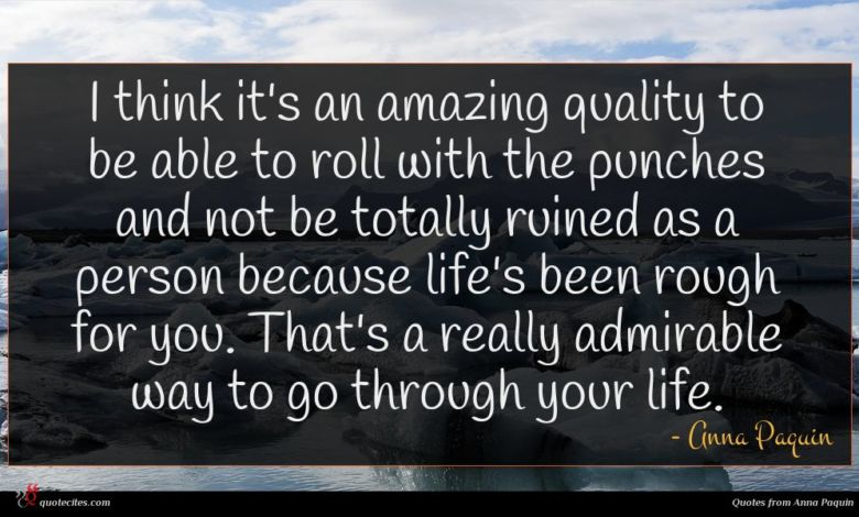 I think it's an amazing quality to be able to roll with the punches and not be totally ruined as a person because life's been rough for you. That's a really admirable way to go through your life.