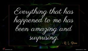 R. L. Stine quote : Everything that has happened ...