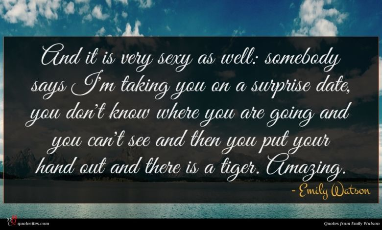 And it is very sexy as well: somebody says I'm taking you on a surprise date, you don't know where you are going and you can't see and then you put your hand out and there is a tiger. Amazing.