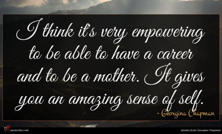 I think it's very empowering to be able to have a career and to be a mother. It gives you an amazing sense of self.