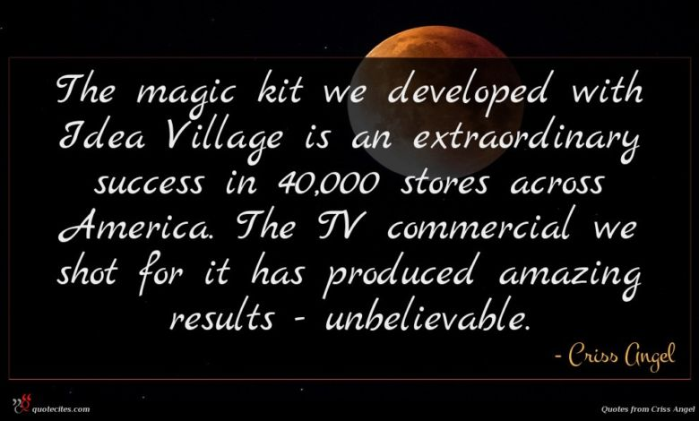 The magic kit we developed with Idea Village is an extraordinary success in 40,000 stores across America. The TV commercial we shot for it has produced amazing results - unbelievable.