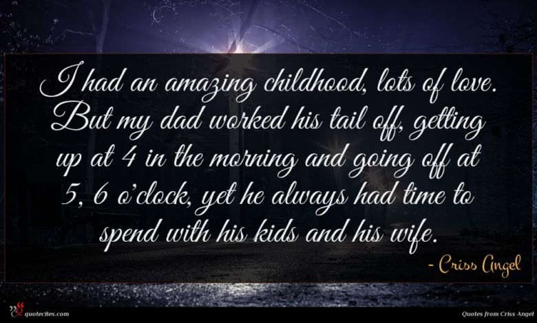 I had an amazing childhood, lots of love. But my dad worked his tail off, getting up at 4 in the morning and going off at 5, 6 o'clock, yet he always had time to spend with his kids and his wife.