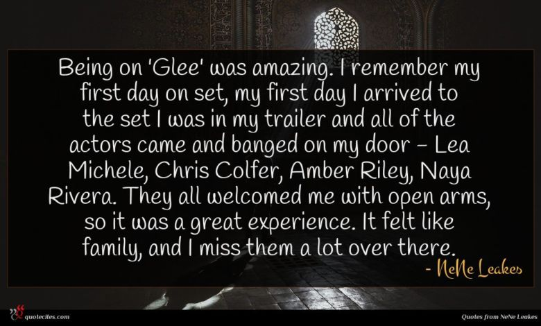 Being on 'Glee' was amazing. I remember my first day on set, my first day I arrived to the set I was in my trailer and all of the actors came and banged on my door - Lea Michele, Chris Colfer, Amber Riley, Naya Rivera. They all welcomed me with open arms, so it was a great experience. It felt like family, and I miss them a lot over there.