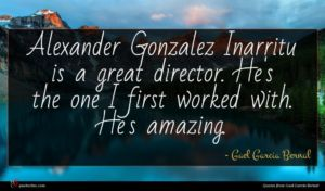 Gael Garcia Bernal quote : Alexander Gonzalez Inarritu is ...