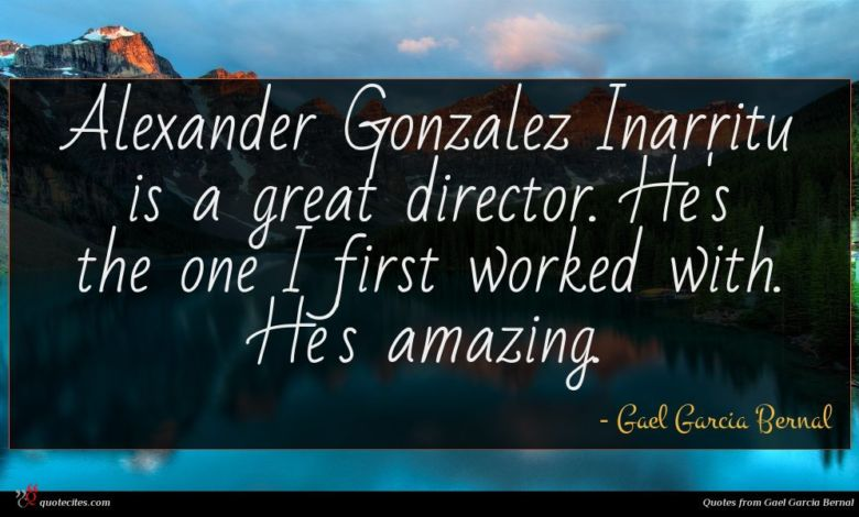 Alexander Gonzalez Inarritu is a great director. He's the one I first worked with. He's amazing.