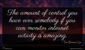 Tim Berners Lee quote : The amount of control ...