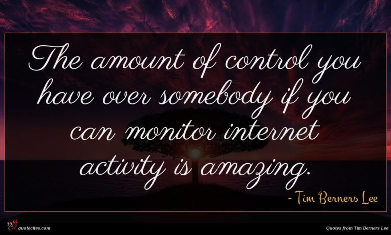 The amount of control you have over somebody if you can monitor internet activity is amazing.