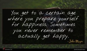 John Mayer quote : You get to a ...