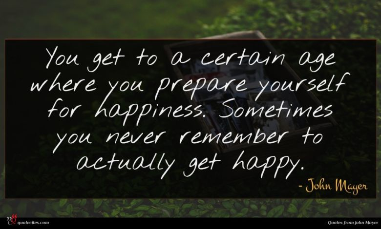You get to a certain age where you prepare yourself for happiness. Sometimes you never remember to actually get happy.