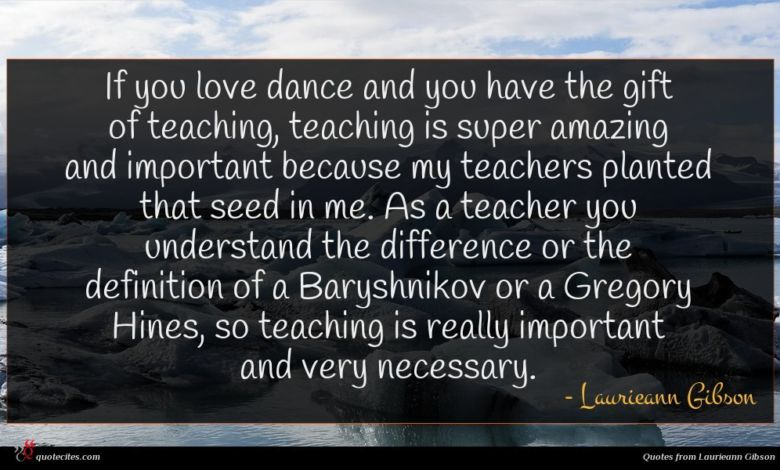 If you love dance and you have the gift of teaching, teaching is super amazing and important because my teachers planted that seed in me. As a teacher you understand the difference or the definition of a Baryshnikov or a Gregory Hines, so teaching is really important and very necessary.