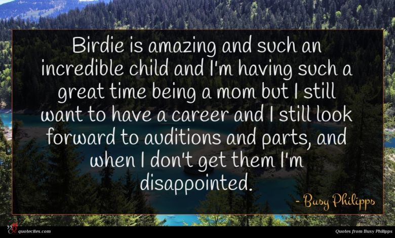 Birdie is amazing and such an incredible child and I'm having such a great time being a mom but I still want to have a career and I still look forward to auditions and parts, and when I don't get them I'm disappointed.