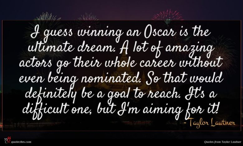 I guess winning an Oscar is the ultimate dream. A lot of amazing actors go their whole career without even being nominated. So that would definitely be a goal to reach. It's a difficult one, but I'm aiming for it!