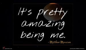 Matthew Morrison quote : It's pretty amazing being ...