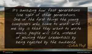 Carlisle Floyd quote : It's amazing how fast ...