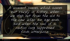 Jawaharlal Nehru quote : A moment comes which ...