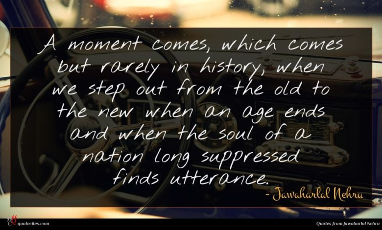 A moment comes, which comes but rarely in history, when we step out from the old to the new when an age ends and when the soul of a nation long suppressed finds utterance.