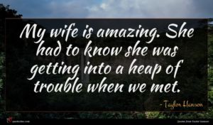 Taylor Hanson quote : My wife is amazing ...