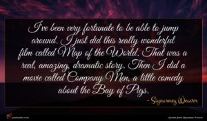 Sigourney Weaver quote : I've been very fortunate ...