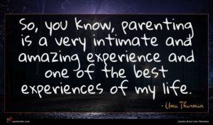 Uma Thurman quote : So you know parenting ...