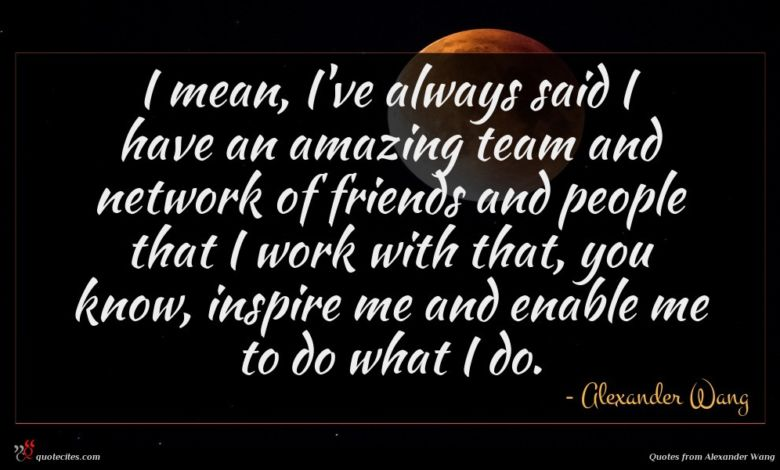 I mean, I've always said I have an amazing team and network of friends and people that I work with that, you know, inspire me and enable me to do what I do.